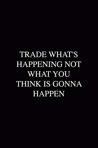 Trade What's Happening Not What You Think Is Gonna Happen: WallStreet  Journal Composition Blank Lined Diary Notepad 120 Pages Paperback