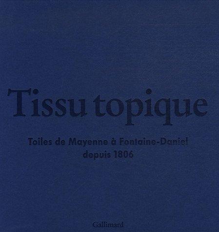TISSU TOPIQUE: TOILES DE MAYENNE A FONTAINE-DANIEL DEPUIS 1806 (HORS SERIE GALLIMARD LOISIRS)