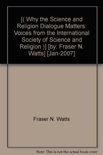 [( Why the Science and Religion Dialogue Matters: Voices from the International Society of Science and Religion )] [by: Fraser N. Watts] [Jan-2007]