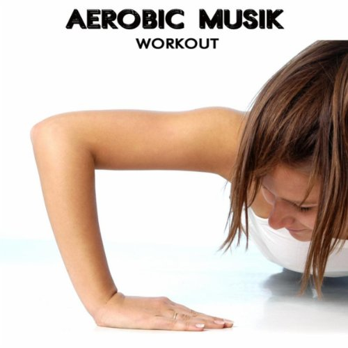 Aerobic Musik - Elektro Musik House Dance Party Aerobic Songs Ideal for Aerobic Dance, Music for Aerobics and Workout Songs for Exercise, Fitness, Workout, Aerobics, Running, Walking, Weight Lifting, Cardio, Weight Loss, Abs