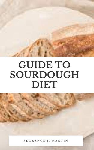 Guide to Sourdough Diet: Sourdough is known for its characteristic tangy flavor, chewy texture and crisp, crackly crust. (English Edition)