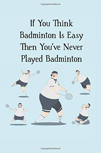 If You Think Badminton Is Easy Then You've Never Played Badminton: funny blank lined journal gift for badminton players (shuttlecock bird, Band 3)