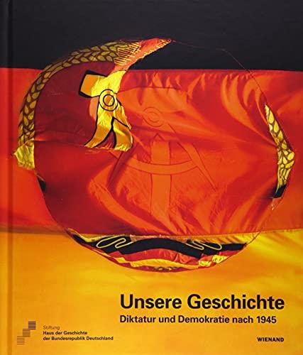 Unsere Geschichte. Diktatur und Demokratie nach 1945: Katalog zur Ausstellung im Haus der Geschichte – Zeitgeschichtliches Forum Leipzig