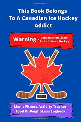 This Book Belongs To A Canadian Ice Hockey Addict | Warning - Conversation Likely To Include Ice Hockey | Men's Fitness Activity Tracker, Food & ... | Daily - yearly Fitness Activity Tracker