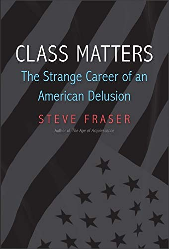 Fraser, S: Class Matters: The Strange Career of an American Delusion