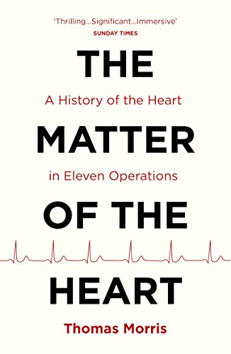 The Matter of the Heart: A History of the Heart in Eleven Operations (English Edition)