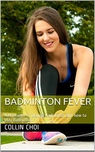 Badminton Fever: Advantages of playing badminton and how to play Badminton (English Edition)