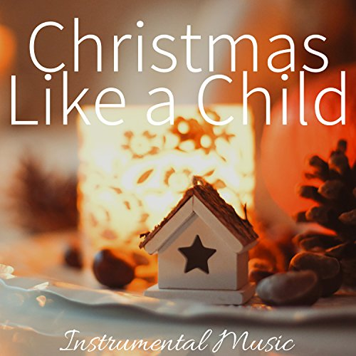 Christmas Like a Child: Instrumental Music for Christmas Ideas, Xmas Gifts, White Christmas 2017