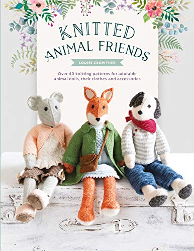 Knitted Animal Friends: Knit 12 Well-Dressed Animals, Their Clothes and Accessories: Over 40 Knitting Patterns for Adorable Animal Dolls, Their Clothes and Accessories