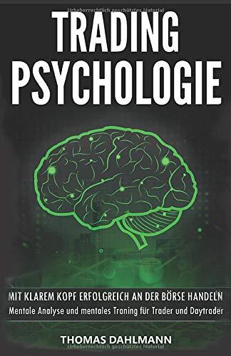 Trading Psychologie: Mit klarem Kopf erfolgreich an der Börse Handeln - Mentale Analyse und mentales Training für Trader und Daytrader