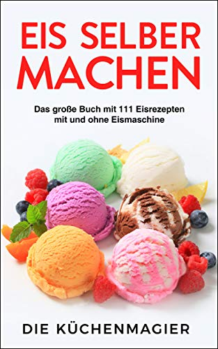 Eis selber machen - Das große Buch mit 111 Eisrezepten mit und ohne Eismaschine