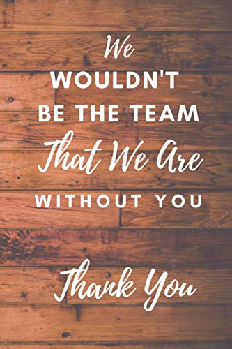 We Wouldn't Be The Team: Office Lined Journal/Notebook-Best Alternative to Card| Motivational Employee Appreciation Gifts for Team-Staff ... Gifts-Thanksgiving-Christmas Gifts Ideas