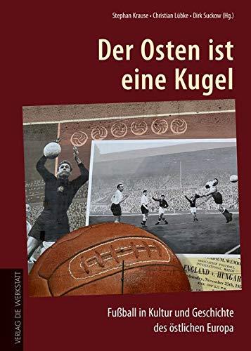 Der Osten ist eine Kugel: Fußball in Kultur und Geschichte des östlichen Europa