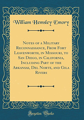 Notes of a Military Reconnaissance, From Fort Leavenworth, in Missouri, to San Diego, in California, Including Part of the Arkansas, Del Norte, and Gila Rivers (Classic Reprint)
