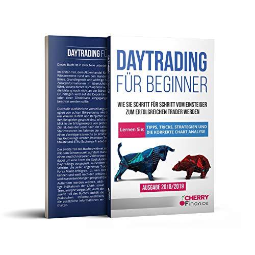 Daytrading für Beginner: Wie Sie Schritt für Schritt vom Einsteiger zum erfolgreichen Trader werden   Lernen Sie: Tipps, Tricks, Strategien und die korrekte Chart Analyse   Ausgabe 2018/2019