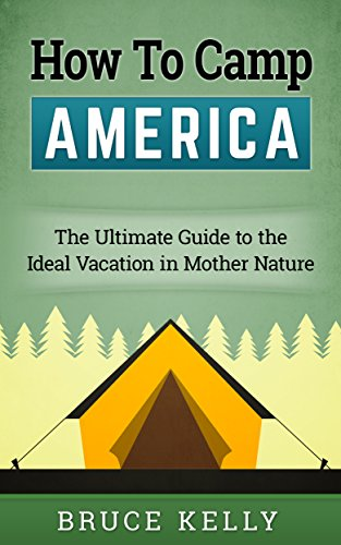 How to Camp America: The Ultimate Guide to the Ideal Vacation in Mother Nature (Out Door America Book 2) (English Edition)