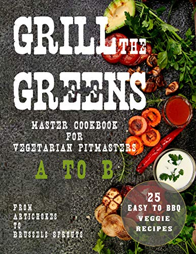 Grill The Greens: Master Cookbook For Vegetarian Pitmasters A to B | From Artichokes to Brussels Sprouts | 25 Easy to BBQ Recipes (English Edition)