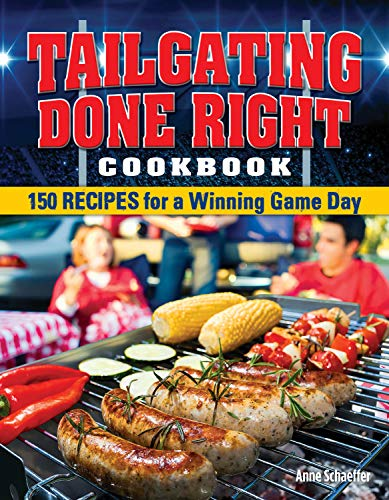 Tailgating Done Right Cookbook: 150 Recipes for a Winning Game Day