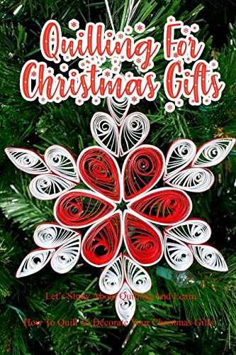 Quilling For Christmas Gifts: Let's Study About Quilling And Learn How To Quill To Decorate Your Christmas Gifts: Perfect Gift Ideas for Christmas